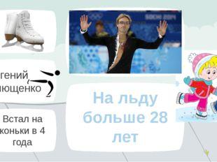 Евгений Плющенко Встал на коньки в 4 года На льду больше 28 лет