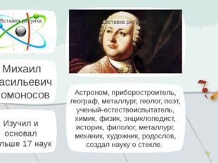 Михаил Васильевич Ломоносов Астроном, приборостроитель, географ, металлург, г