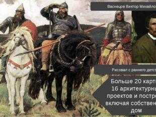 Васнецов Виктор Михайлович Рисовал с раннего детства Больше 20 картин 16 архи