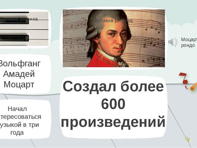 Начал интересоваться музыкой в три года Создал более 600 произведений Моцарт...