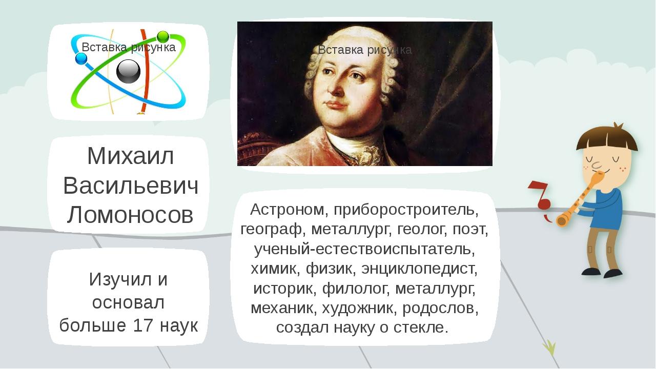 Михаил Васильевич Ломоносов Астроном, приборостроитель, географ, металлург, г...
