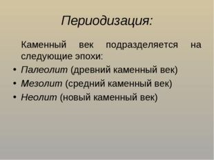 Периодизация: Каменный век подразделяется на следующие эпохи: Палеолит (древ