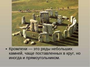 Кромлехи — это ряды небольших камней, чаще поставленных в круг, но иногда и п