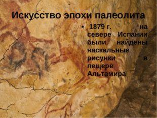 1879г. на севере Испании были найдены наскальные рисунки в пещере Альтамира