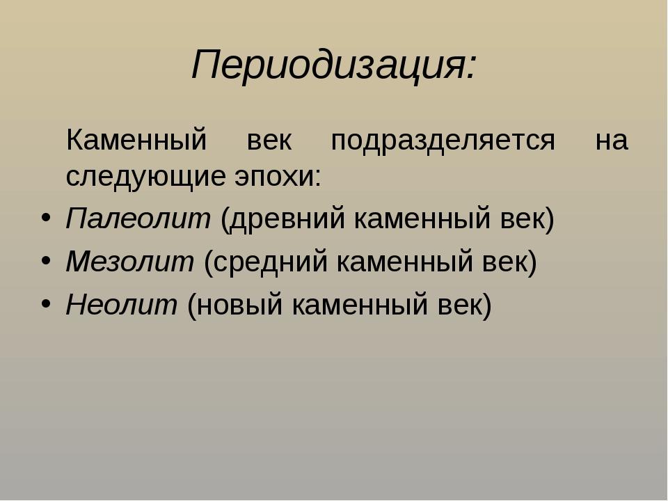 Периодизация: Каменный век подразделяется на следующие эпохи: Палеолит (древ...