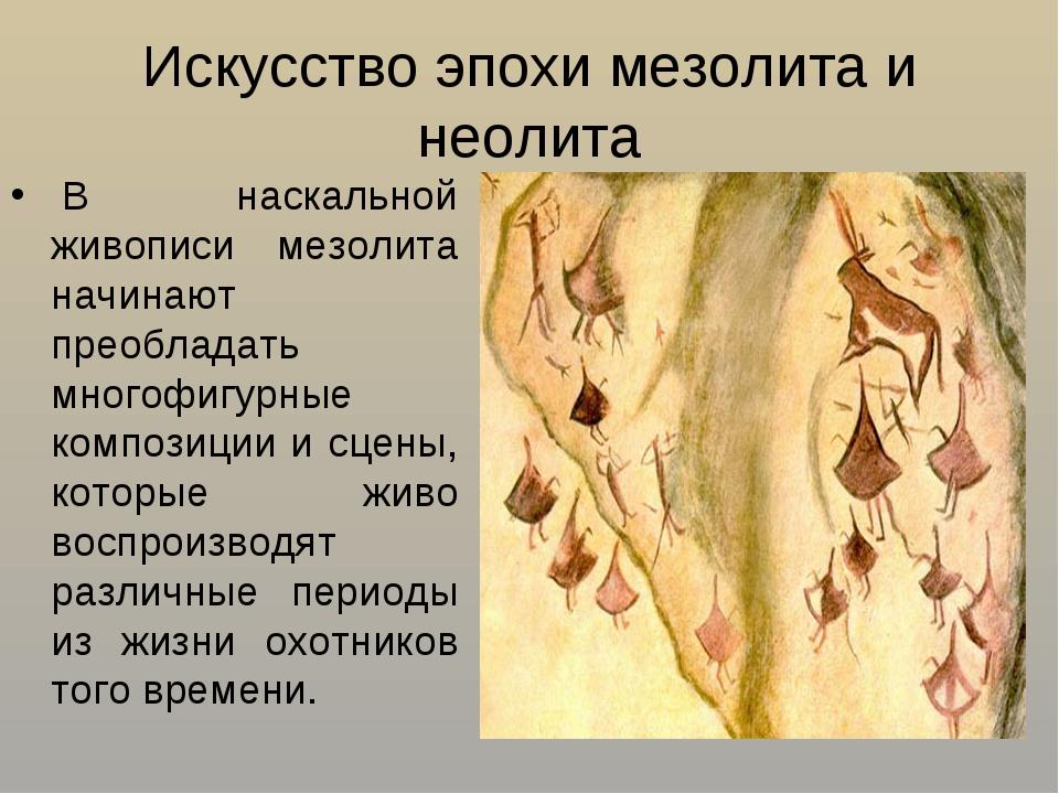 Искусство эпохи мезолита и неолита В наскальной живописи мезолита начинают п...