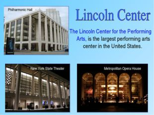 The Lincoln Center for the Performing Arts, is the largest performing arts ce