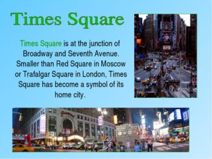 Times Square is at the junction of Broadway and Seventh Avenue. Smaller than