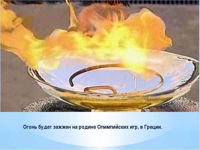 Огонь будет зажжен на родине Олимпийских игр, в Греции.