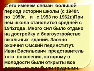С его именем связан большой период истории школы (с 1940г. по 1950г. и с 1953