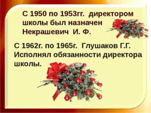 С 1950 по 1953гг. директором школы был назначен Некрашевич И. Ф. С 1962г. по