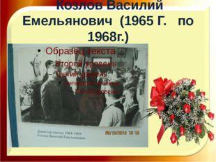 Козлов Василий Емельянович (1965 Г. по 1968г.)