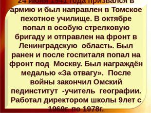 24 июня 1941 года призвался в армию и был направлен в Томское пехотное учили