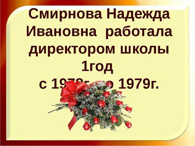 Смирнова Надежда Ивановна работала директором школы 1год с 1978г. по 1979г.