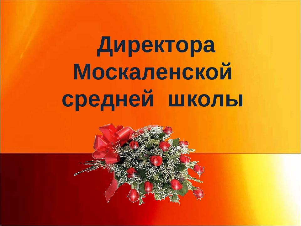Директора Москаленской средней школы