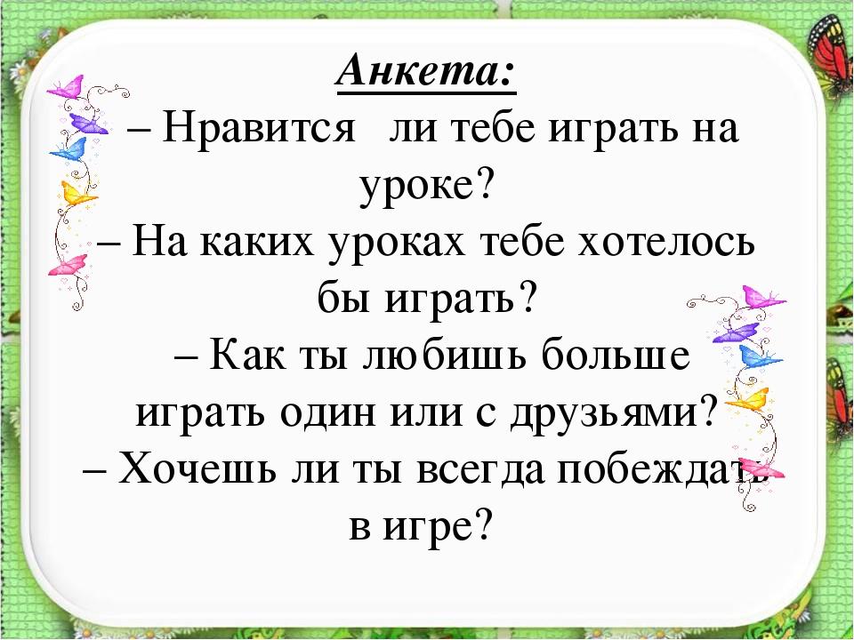 Анкета: – Нравится ли тебе играть на уроке? – На каких уроках тебе хотелось б...