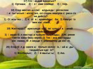 17) Сіз қандай адамсыз? Орташа; 2) Өз-өзіме сенімді; 3) Өткір. 18) Егер мекте