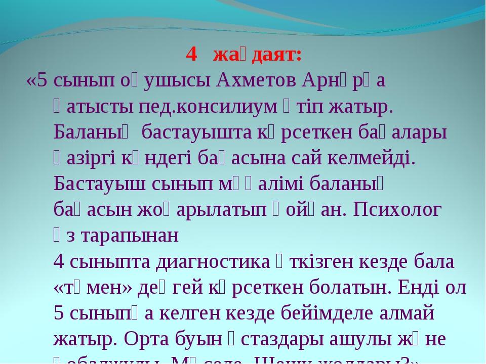 жағдаят: «5 сынып оқушысы Ахметов Арнұрға қатысты пед.консилиум өтіп жатыр. Б...