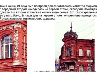 Дом вконце 19 века был построен для саратовского магистра фармации. Аптека
