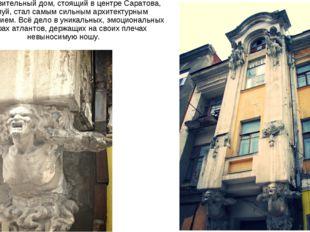 Этот удивительный дом, стоящий вцентре Саратова, пожалуй, стал самым сильным