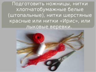 Подготовить ножницы, нитки хлопчатобумажные белые (штопальные), нитки шерстян