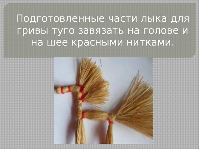 Подготовленные части лыка для гривы туго завязать на голове и на шее красными...