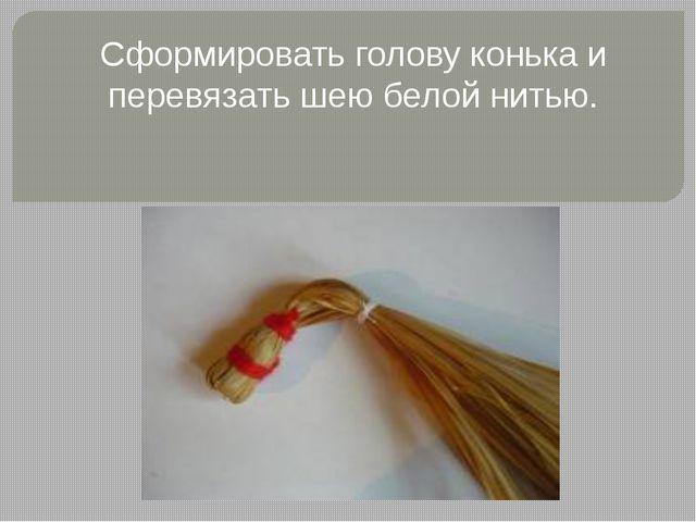 Сформировать голову конька и перевязать шею белой нитью.