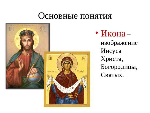 Основные понятия Икона – изображение Иисуса Христа, Богородицы, Святых.
