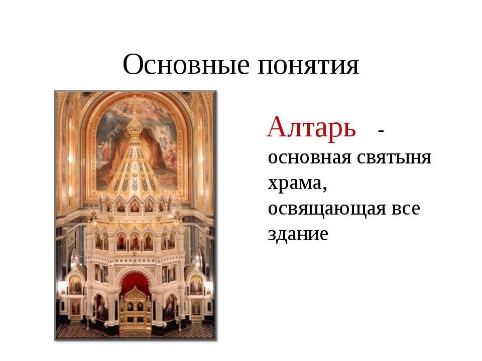 Основные понятия Алтарь - основная святыня храма, освящающая все здание