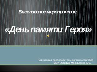 Внеклассное мероприятие «День памяти Героя» Подготовил преподаватель-организа