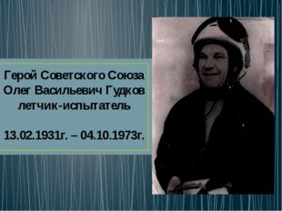 Герой Советского Союза Олег Васильевич Гудков летчик-испытатель 13.02.1931г.