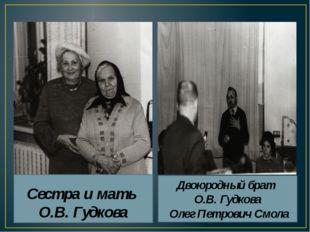 Сестра и мать О.В. Гудкова Двоюродный брат О.В. Гудкова Олег Петрович Смола