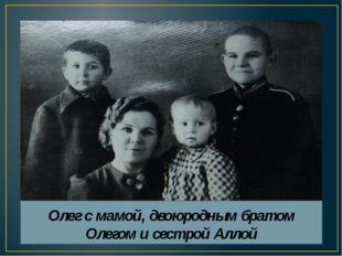 Олег с мамой, двоюродным братом Олегом и сестрой Аллой