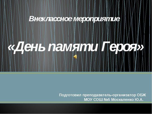 Внеклассное мероприятие «День памяти Героя» Подготовил преподаватель-организа...