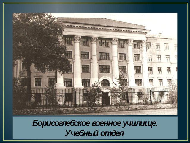 Борисоглебское военное училище. Учебный отдел