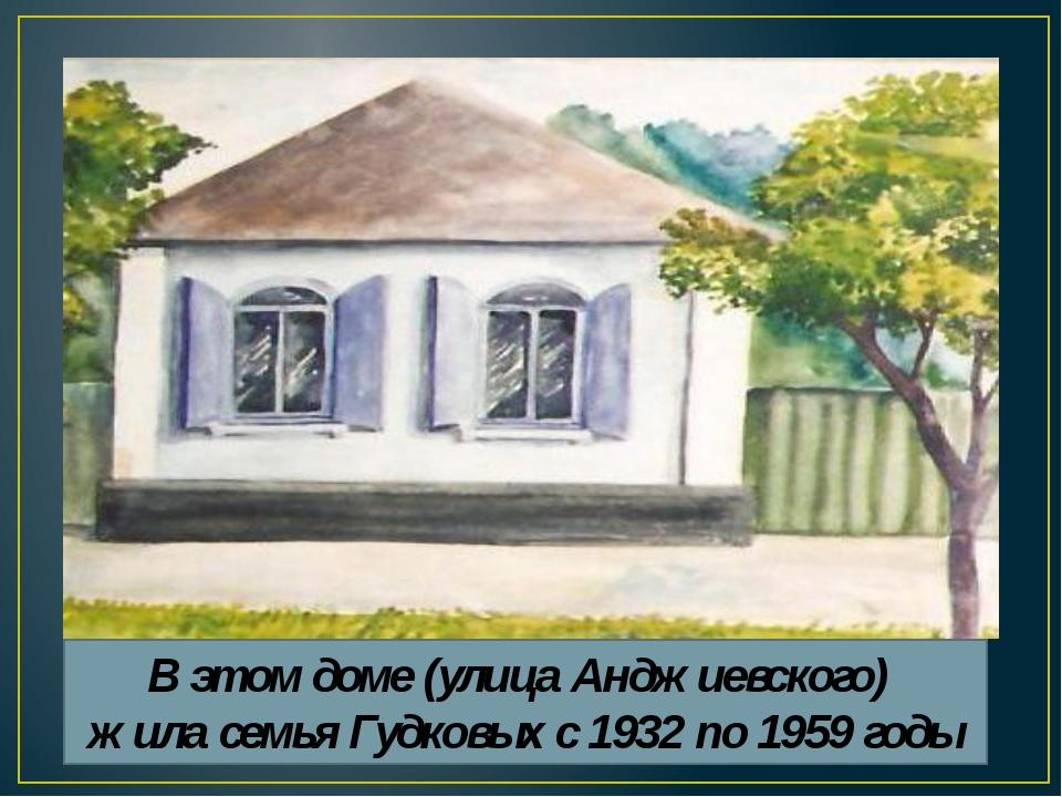 В этом доме (улица Анджиевского) жила семья Гудковых с 1932 по 1959 годы