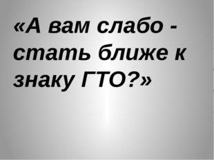 «А вам слабо - стать ближе к знаку ГТО?»