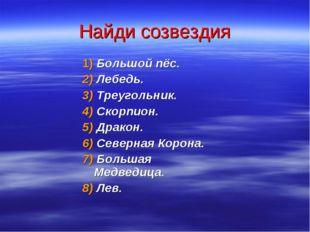Найди созвездия 1) Большой пёс. 2) Лебедь. 3) Треугольник. 4) Скорпион. 5) Др