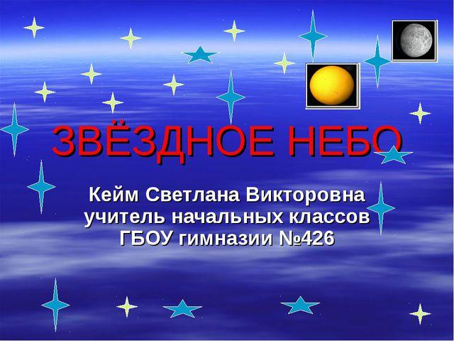 ЗВЁЗДНОЕ НЕБО Кейм Светлана Викторовна учитель начальных классов ГБОУ гимнази...