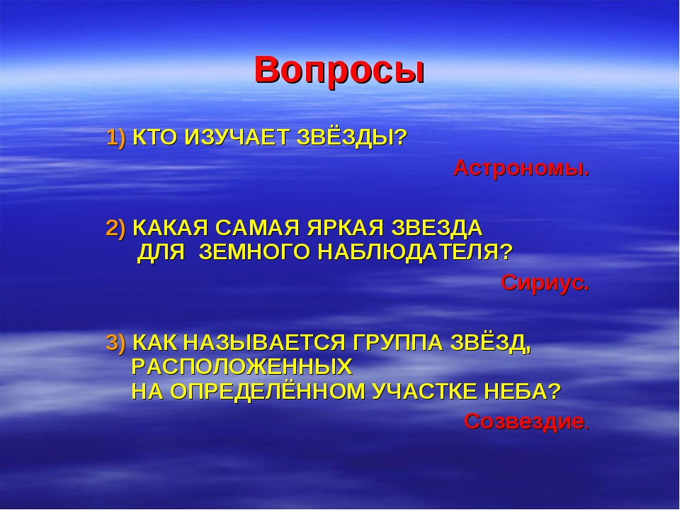Вопросы 1) КТО ИЗУЧАЕТ ЗВЁЗДЫ? Астрономы. 2) КАКАЯ САМАЯ ЯРКАЯ ЗВЕЗДА ДЛЯ ЗЕМ...