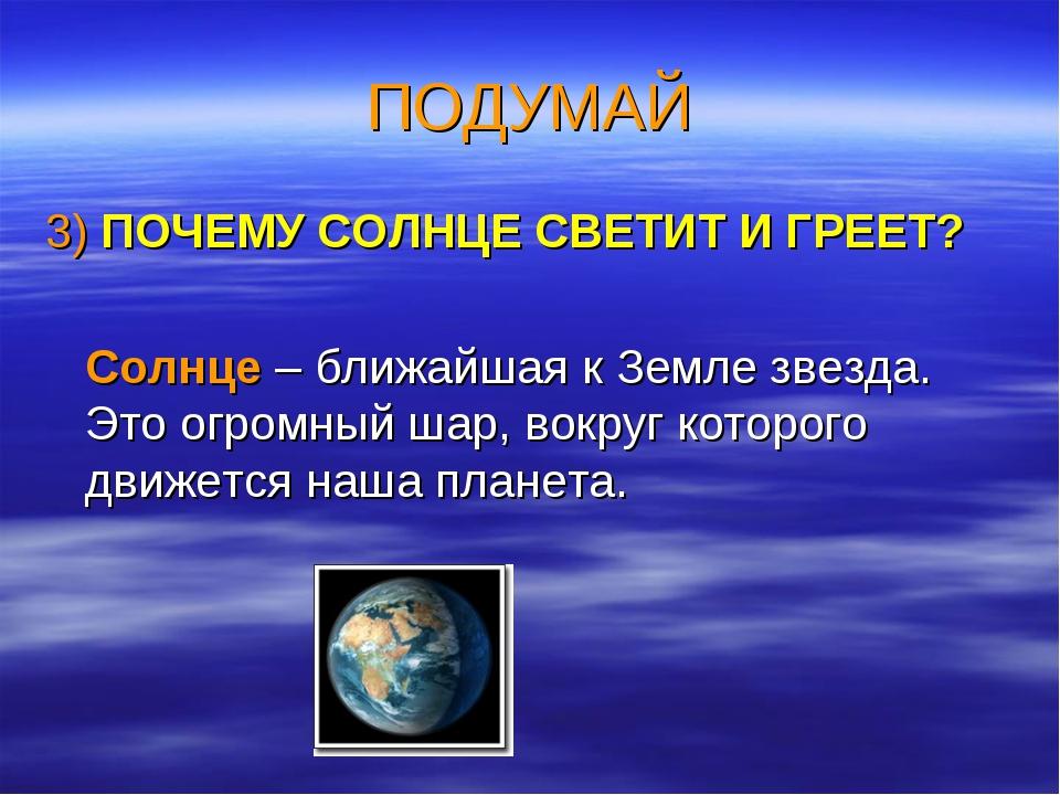 ПОДУМАЙ 3) ПОЧЕМУ СОЛНЦЕ СВЕТИТ И ГРЕЕТ? Солнце – ближайшая к Земле звезда. Э...