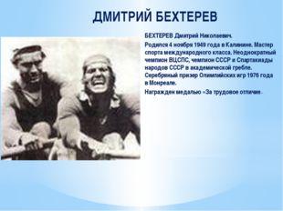 ДМИТРИЙ БЕХТЕРЕВ БЕХТЕРЕВ Дмитрий Николаевич. Родился 4 ноября 1949 года в Ка