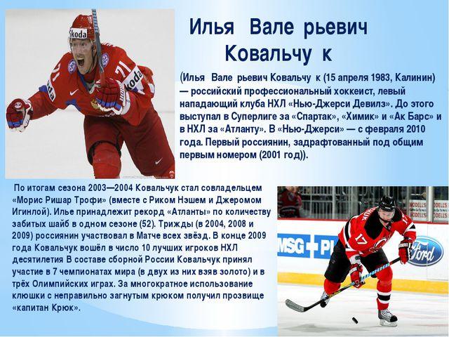 Илья́ Вале́рьевич Ковальчу́к По итогам сезона 2003—2004 Ковальчук стал совлад...