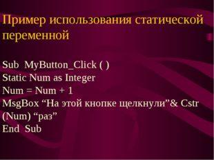 Пример использования статической переменной Sub MyButton_Click ( ) Static Num