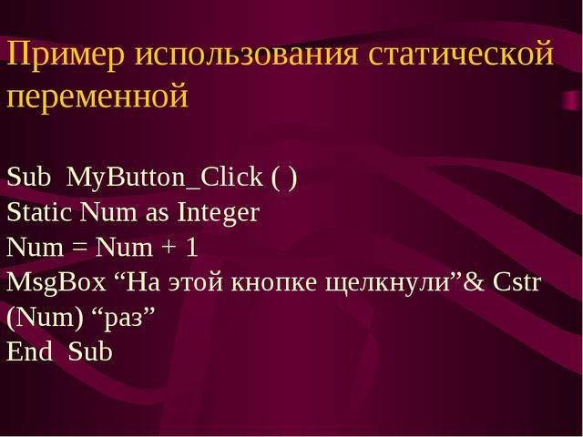 Пример использования статической переменной Sub MyButton_Click ( ) Static Num...