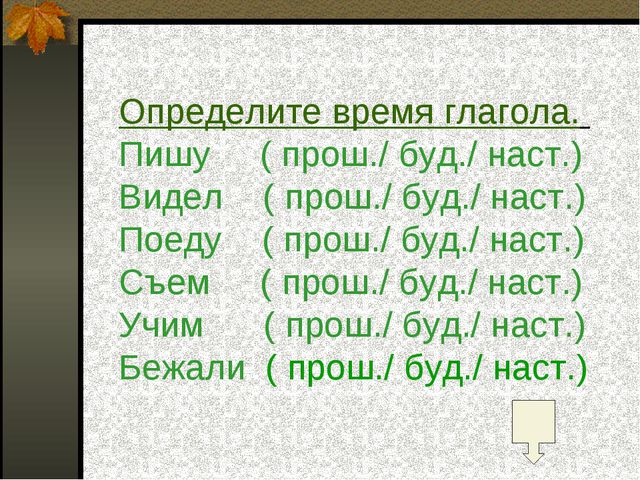 Определите время глагола. Пишу ( прош./ буд./ наст.) Видел ( прош./ буд./ нас...