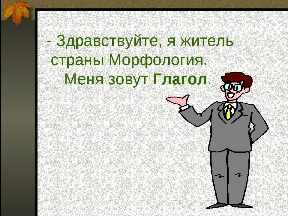 - Здравствуйте, я житель страны Морфология. Меня зовут Глагол.