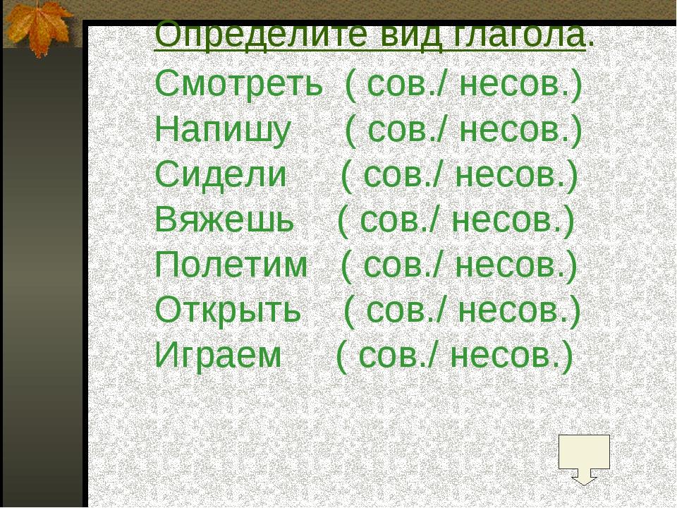 Определите вид глагола. Смотреть ( сов./ несов.) Напишу ( сов./ несов.) Сидел...
