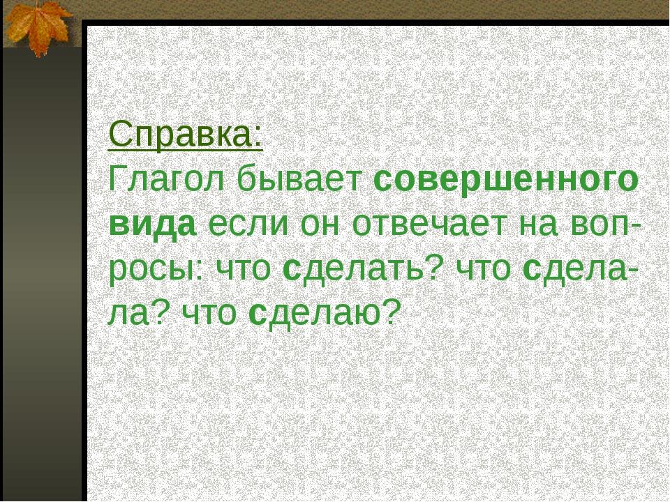 Справка: Глагол бывает совершенного вида если он отвечает на воп- росы: что c...