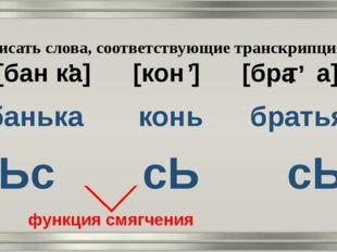 Записать слова, соответствующие транскрипциям: [бан ка] [кон ] [бра а] банька